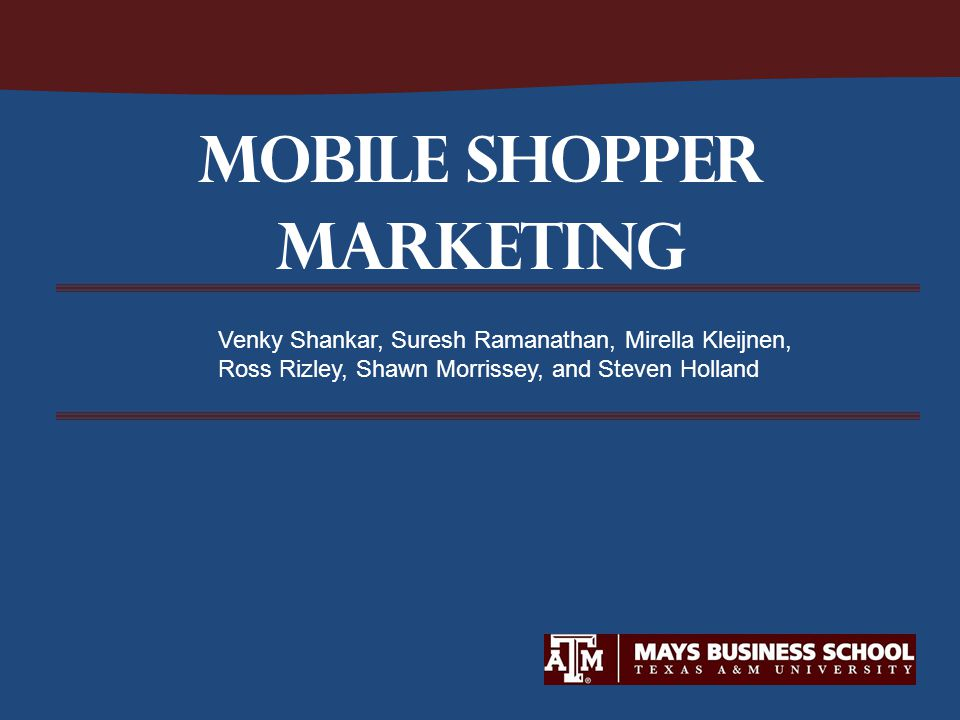 Mobile SHOPPER MARKETING Venky Shankar, Suresh Ramanathan, Mirella Kleijnen, Ross Rizley, Shawn Morrissey, and Steven Holland