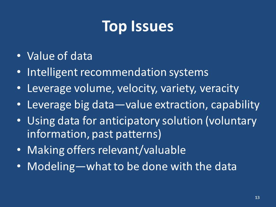 Top Issues Value of data Intelligent recommendation systems Leverage volume, velocity, variety, veracity Leverage big data—value extraction, capability Using data for anticipatory solution (voluntary information, past patterns) Making offers relevant/valuable Modeling—what to be done with the data 13