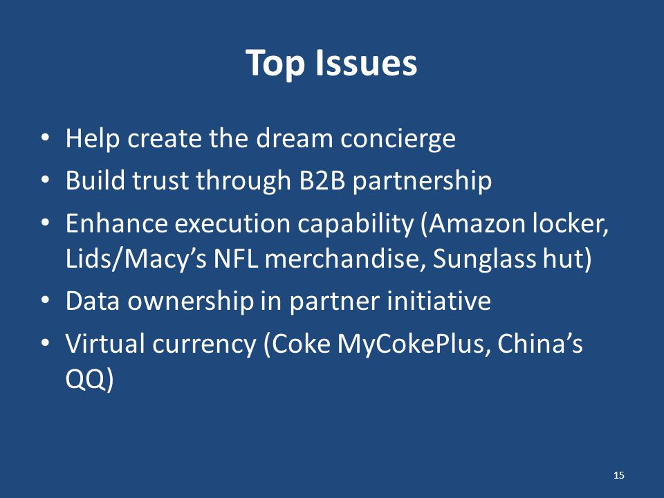 Top Issues Help create the dream concierge Build trust through B2B partnership Enhance execution capability (Amazon locker, Lids/Macy's NFL merchandise, Sunglass hut) Data ownership in partner initiative Virtual currency (Coke MyCokePlus, China's QQ) 15