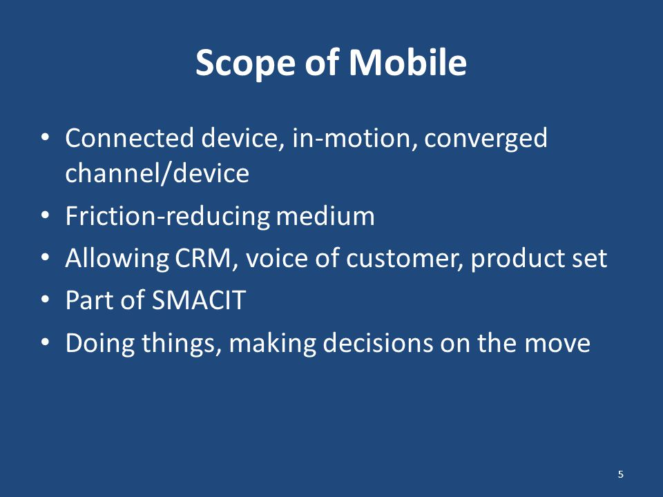 Scope of Mobile Connected device, in-motion, converged channel/device Friction-reducing medium Allowing CRM, voice of customer, product set Part of SMACIT Doing things, making decisions on the move 5