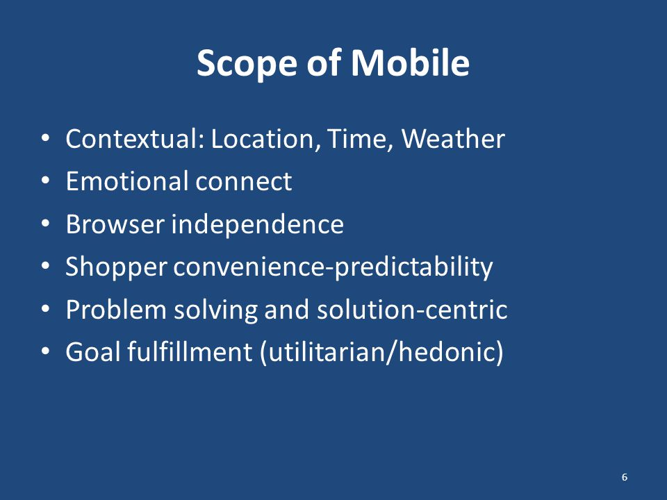 Scope of Mobile Contextual: Location, Time, Weather Emotional connect Browser independence Shopper convenience-predictability Problem solving and solution-centric Goal fulfillment (utilitarian/hedonic) 6