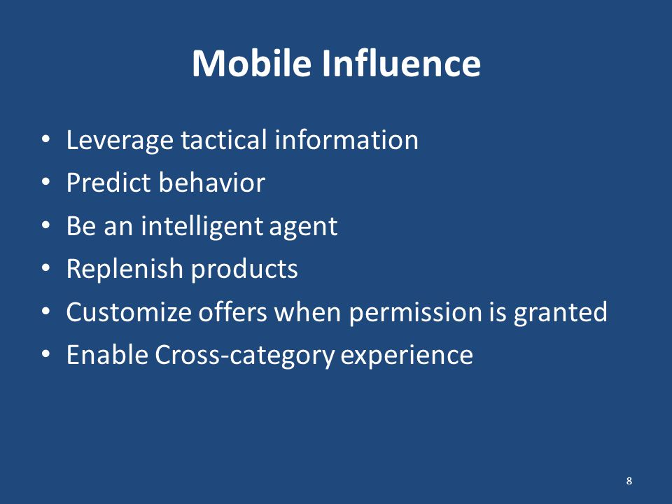 Mobile Influence Leverage tactical information Predict behavior Be an intelligent agent Replenish products Customize offers when permission is granted Enable Cross-category experience 8