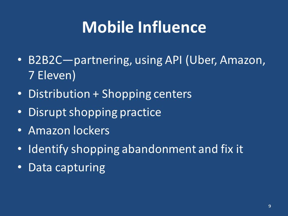 Mobile Influence B2B2C—partnering, using API (Uber, Amazon, 7 Eleven) Distribution + Shopping centers Disrupt shopping practice Amazon lockers Identify shopping abandonment and fix it Data capturing 9