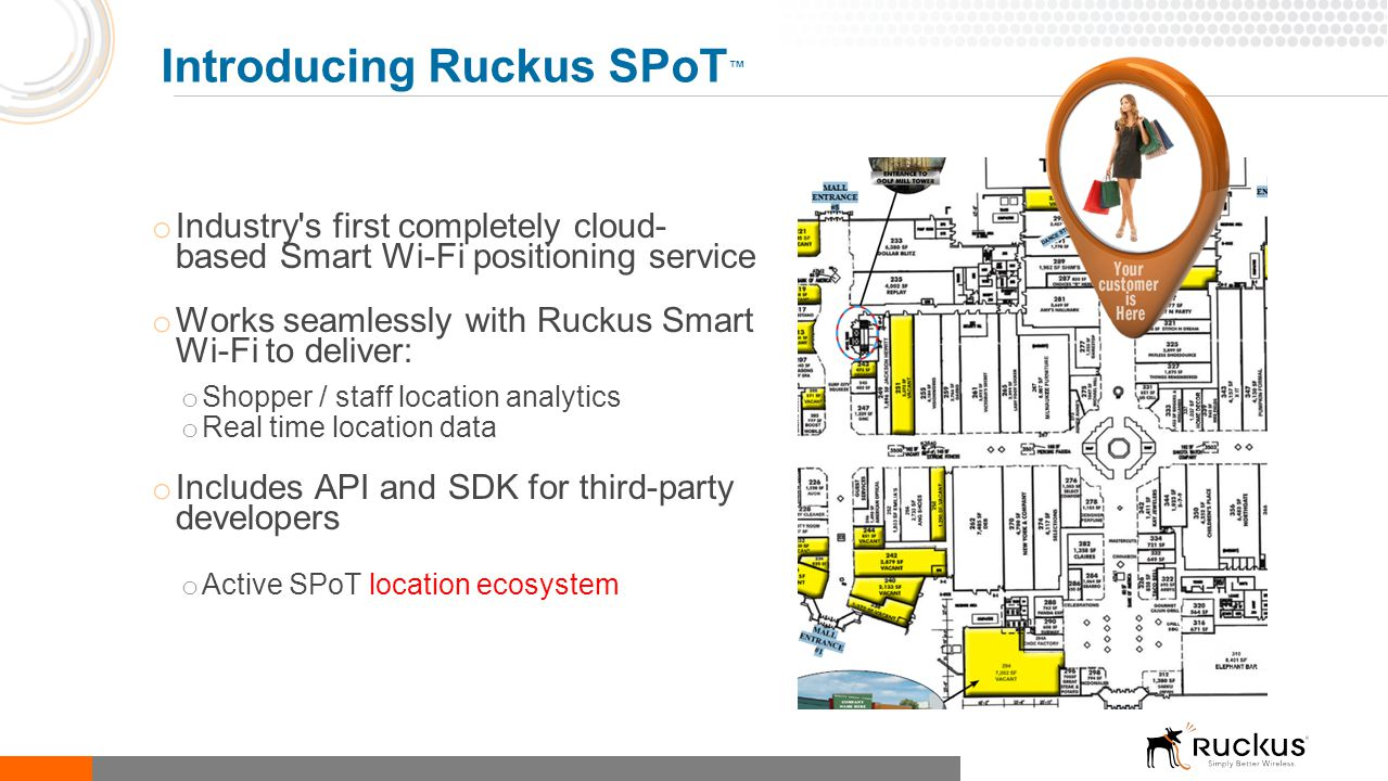 o Industry's first completely cloud- based Smart Wi-Fi positioning service o Works seamlessly with Ruckus Smart Wi-Fi to deliver: o Shopper / staff lo
