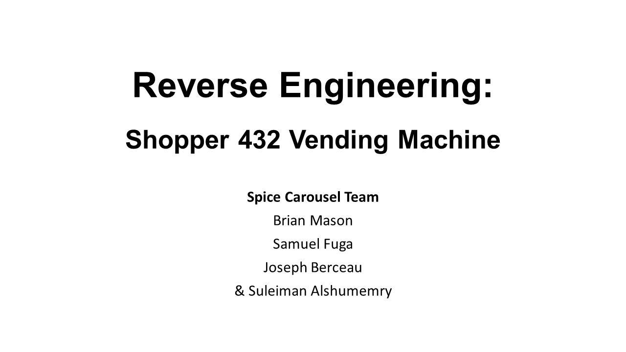 Reverse Engineering: Shopper 432 Vending Machine Spice Carousel Team Brian Mason Samuel Fuga Joseph Berceau & Suleiman Alshumemry
