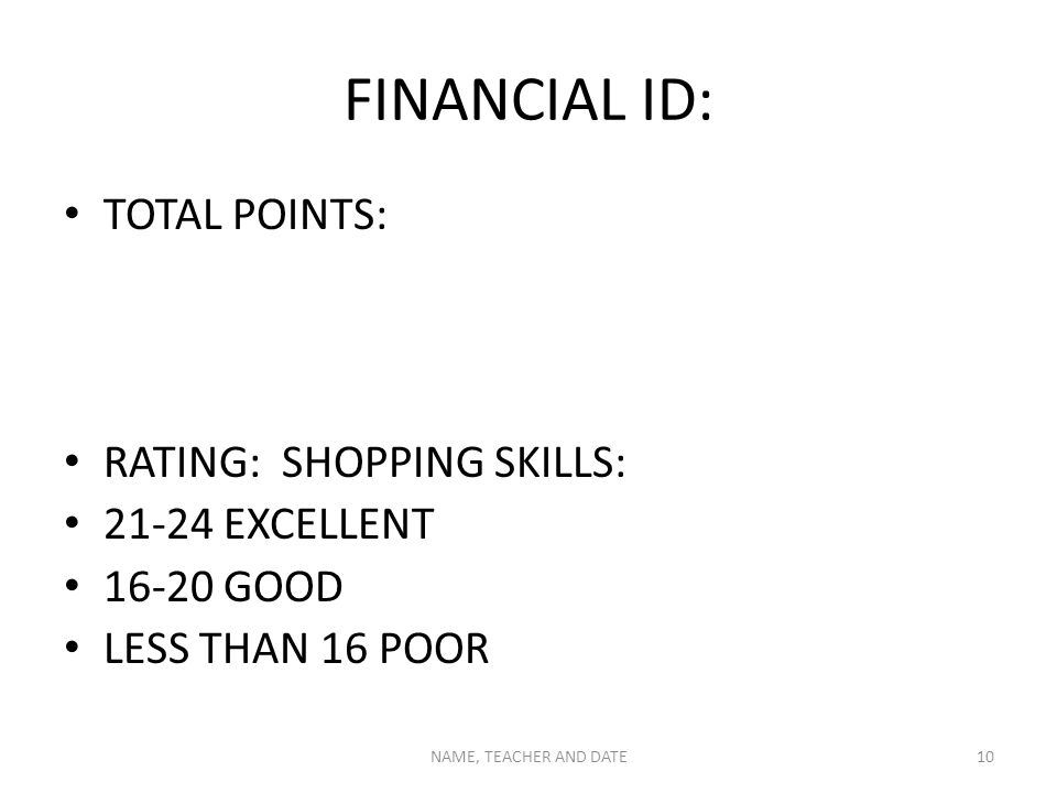 FINANCIAL ID: TOTAL POINTS: RATING: SHOPPING SKILLS: 21-24 EXCELLENT 16-20 GOOD LESS THAN 16 POOR NAME, TEACHER AND DATE10
