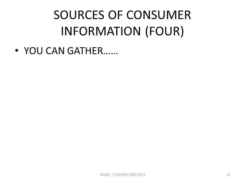 SOURCES OF CONSUMER INFORMATION (FOUR) YOU CAN GATHER…… NAME, TEACHER AND DATE12