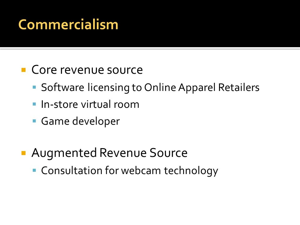  Core revenue source  Software licensing to Online Apparel Retailers  In-store virtual room  Game developer  Augmented Revenue Source  Consultation for webcam technology Commercialism