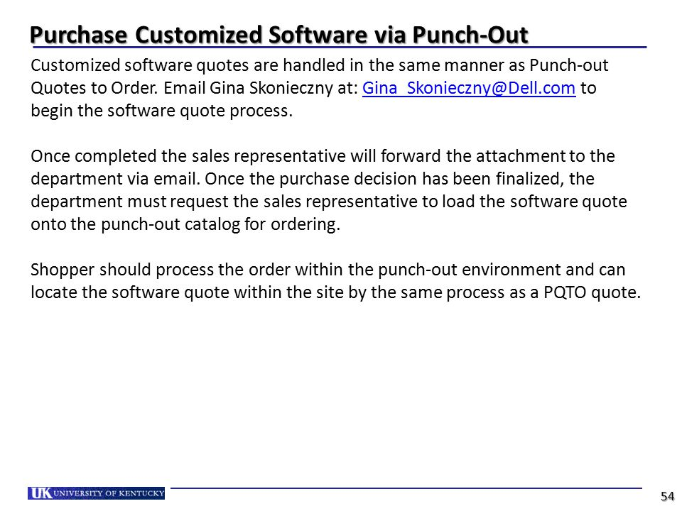 Purchase Customized Software via Punch-Out Customized software quotes are handled in the same manner as Punch-out Quotes to Order. Email Gina Skoniecz