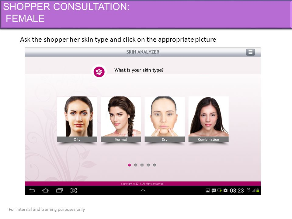 For internal and training purposes only SHOPPER CONSULTATION: FEMALE Ask the shopper her skin type and click on the appropriate picture
