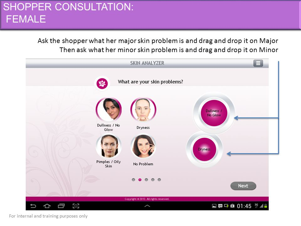 For internal and training purposes only SHOPPER CONSULTATION: FEMALE Ask the shopper what her major skin problem is and drag and drop it on Major Then