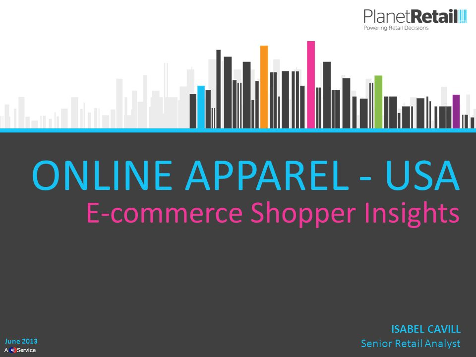 1 A Service ONLINE APPAREL - USA ISABEL CAVILL Senior Retail Analyst June 2013 E-commerce Shopper Insights