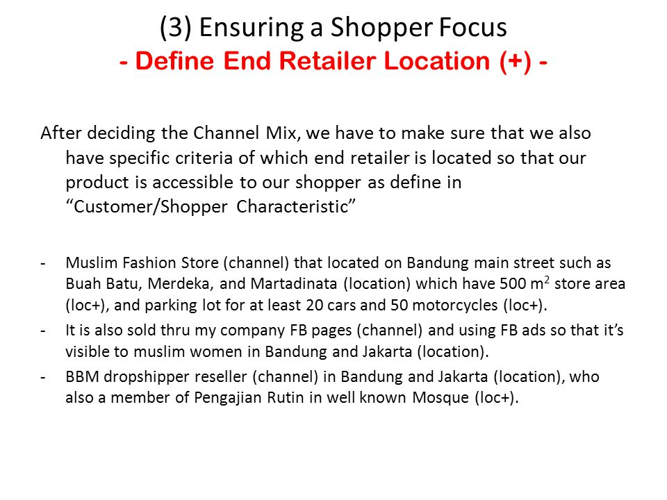 After deciding the Channel Mix, we have to make sure that we also have specific criteria of which end retailer is located so that our product is accessible to our shopper as define in Customer/Shopper Characteristic -Muslim Fashion Store (channel) that located on Bandung main street such as Buah Batu, Merdeka, and Martadinata (location) which have 500 m 2 store area (loc+), and parking lot for at least 20 cars and 50 motorcycles (loc+).