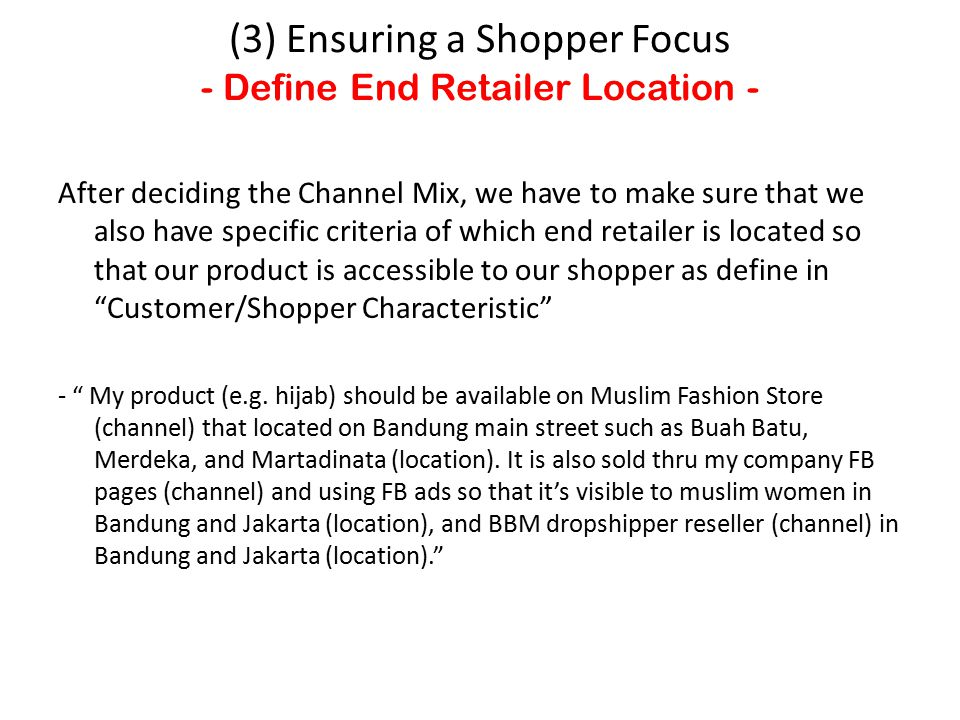After deciding the Channel Mix, we have to make sure that we also have specific criteria of which end retailer is located so that our product is accessible to our shopper as define in Customer/Shopper Characteristic - My product (e.g.
