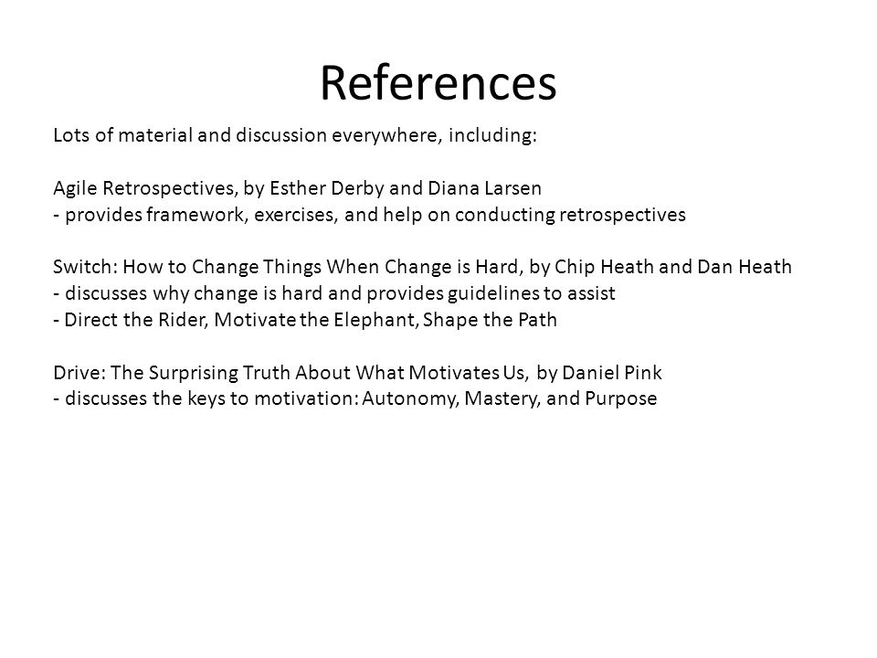 References Lots of material and discussion everywhere, including: Agile Retrospectives, by Esther Derby and Diana Larsen - provides framework, exercis