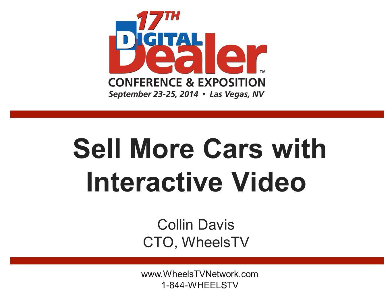 Sell More Cars with Interactive Video Collin Davis CTO, WheelsTV www.WheelsTVNetwork.com 1-844-WHEELSTV