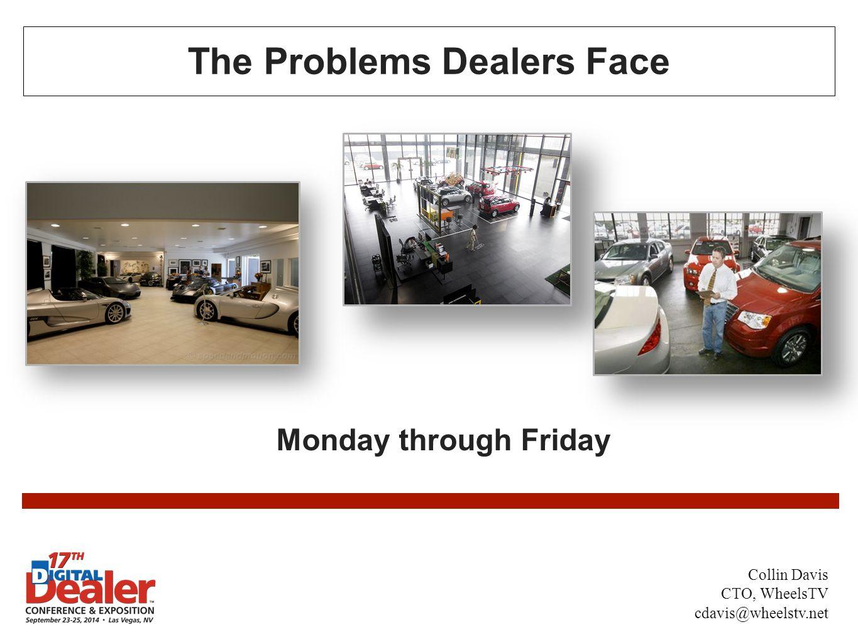 The Problems Dealers Face Monday through Friday Collin Davis CTO, WheelsTV cdavis@wheelstv.net