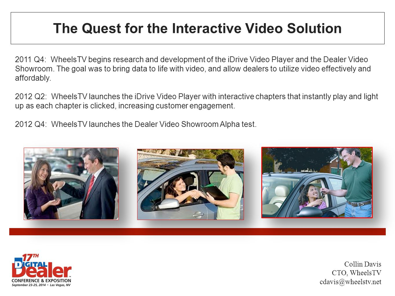 The Quest for the Interactive Video Solution 2011 Q4: WheelsTV begins research and development of the iDrive Video Player and the Dealer Video Showroom.
