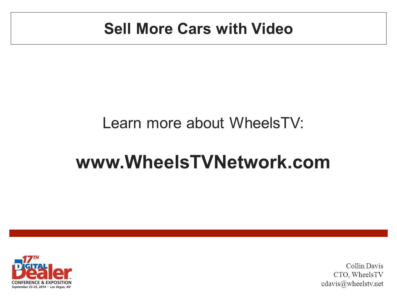Sell More Cars with Video Learn more about WheelsTV: www.WheelsTVNetwork.com Collin Davis CTO, WheelsTV cdavis@wheelstv.net
