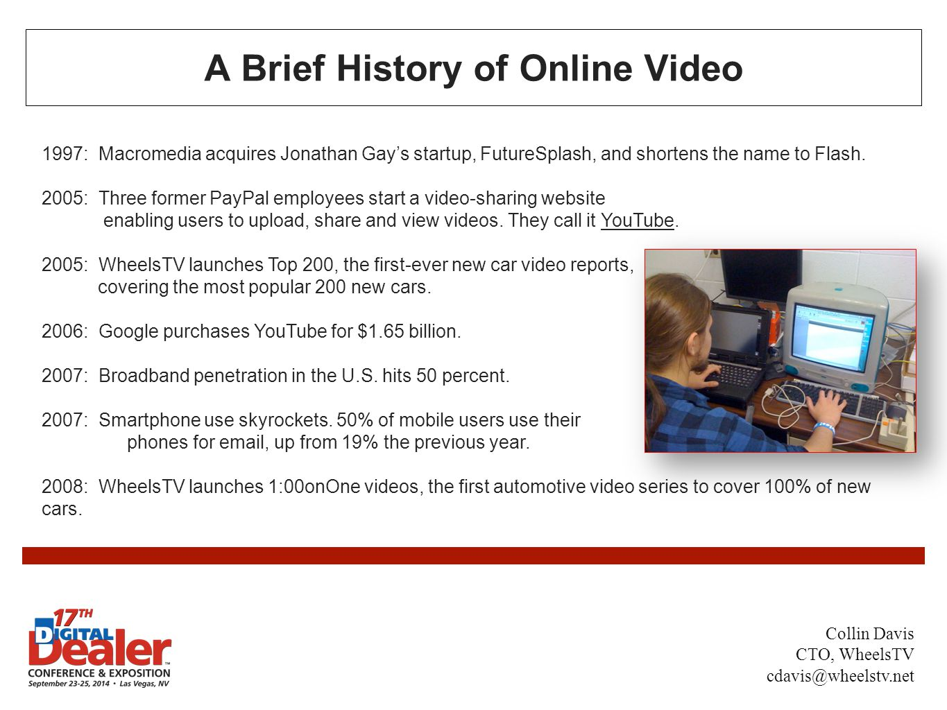 A Brief History of Online Video 1997: Macromedia acquires Jonathan Gay's startup, FutureSplash, and shortens the name to Flash.