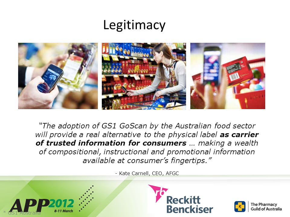 Legitimacy The adoption of GS1 GoScan by the Australian food sector will provide a real alternative to the physical label as carrier of trusted information for consumers … making a wealth of compositional, instructional and promotional information available at consumer's fingertips. - Kate Carnell, CEO, AFGC * GS1 Australia