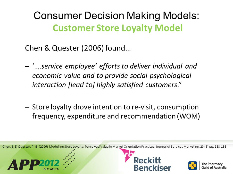 Consumer Decision Making Models: Customer Store Loyalty Model Chen & Quester (2006) found… – '….service employee' efforts to deliver individual and economic value and to provide social-psychological interaction [lead to] highly satisfied customers. – Store loyalty drove intention to re-visit, consumption frequency, expenditure and recommendation (WOM) Chen, S.