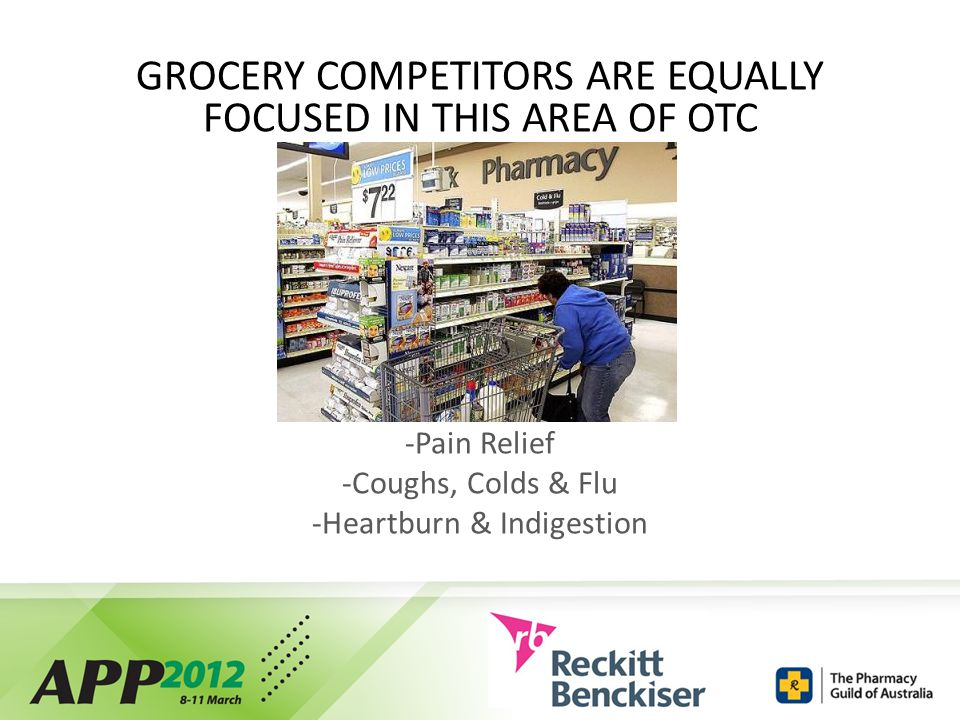 GROCERY COMPETITORS ARE EQUALLY FOCUSED IN THIS AREA OF OTC -Pain Relief -Coughs, Colds & Flu -Heartburn & Indigestion