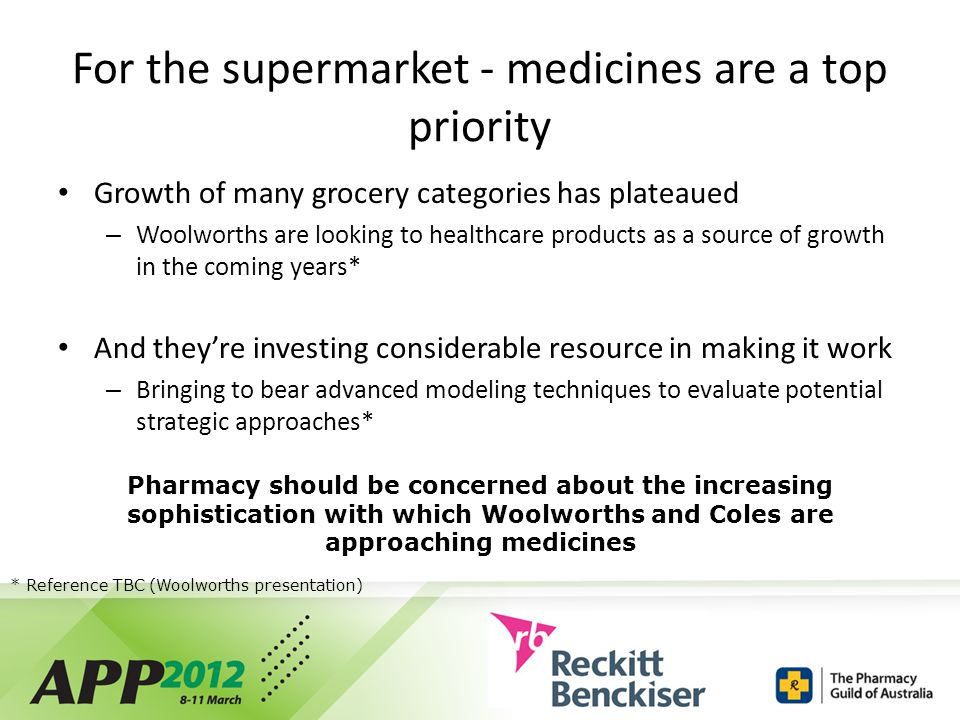 For the supermarket - medicines are a top priority Growth of many grocery categories has plateaued – Woolworths are looking to healthcare products as a source of growth in the coming years* And they're investing considerable resource in making it work – Bringing to bear advanced modeling techniques to evaluate potential strategic approaches* Pharmacy should be concerned about the increasing sophistication with which Woolworths and Coles are approaching medicines * Reference TBC (Woolworths presentation)