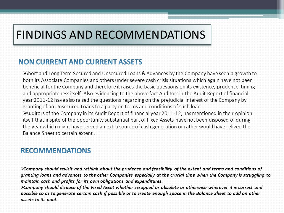 FINDINGS AND RECOMMENDATIONS  Short and Long Term Secured and Unsecured Loans & Advances by the Company have seen a growth to both its Associate Companies and others under severe cash crisis situations which again have not been beneficial for the Company and therefore it raises the basic questions on its existence, prudence, timing and appropriateness itself.