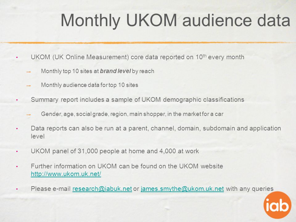 Monthly UKOM audience data UKOM (UK Online Measurement) core data reported on 10 th every month → Monthly top 10 sites at brand level by reach → Monthly audience data for top 10 sites Summary report includes a sample of UKOM demographic classifications → Gender, age, social grade, region, main shopper, in the market for a car Data reports can also be run at a parent, channel, domain, subdomain and application level UKOM panel of 31,000 people at home and 4,000 at work Further information on UKOM can be found on the UKOM website http://www.ukom.uk.net/ http://www.ukom.uk.net/ Please e-mail research@iabuk.net or james.smythe@ukom.uk.net with any queriesresearch@iabuk.netjames.smythe@ukom.uk.net