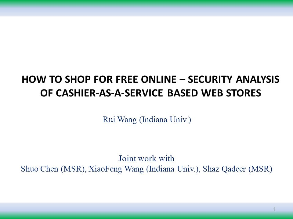 Joint work with Shuo Chen (MSR), XiaoFeng Wang (Indiana Univ.), Shaz Qadeer (MSR) Rui Wang (Indiana Univ.) 1 HOW TO SHOP FOR FREE ONLINE – SECURITY ANALYSIS OF CASHIER-AS-A-SERVICE BASED WEB STORES