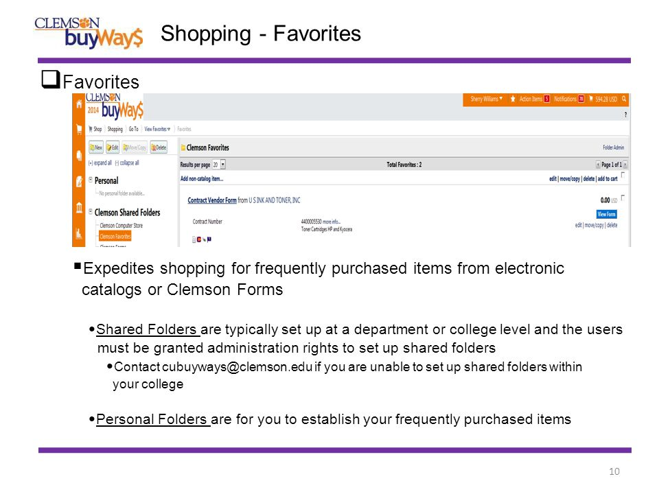 10 Shopping - Favorites  Favorites  Expedites shopping for frequently purchased items from electronic catalogs or Clemson Forms Shared Folders are typically set up at a department or college level and the users must be granted administration rights to set up shared folders Contact cubuyways@clemson.edu if you are unable to set up shared folders within your college Personal Folders are for you to establish your frequently purchased items