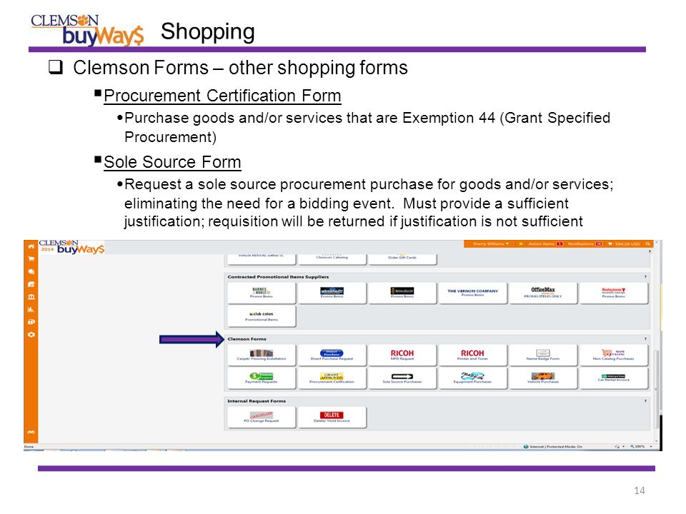 14  Clemson Forms – other shopping forms  Procurement Certification Form Purchase goods and/or services that are Exemption 44 (Grant Specified Procurement)  Sole Source Form Request a sole source procurement purchase for goods and/or services; eliminating the need for a bidding event.