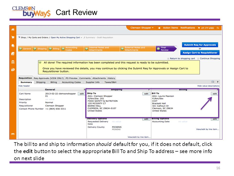 16 Cart Review The bill to and ship to information should default for you, if it does not default, click the edit button to select the appropriate Bill To and Ship To address – see more info on next slide
