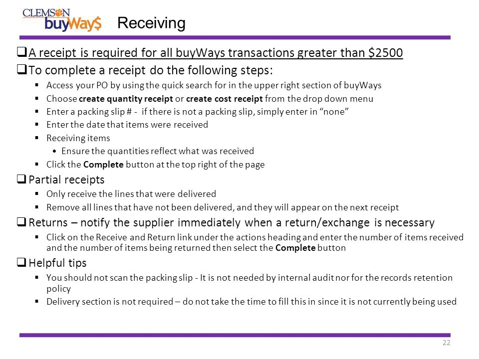 22 Receiving  A receipt is required for all buyWays transactions greater than $2500  To complete a receipt do the following steps:  Access your PO by using the quick search for in the upper right section of buyWays  Choose create quantity receipt or create cost receipt from the drop down menu  Enter a packing slip # - if there is not a packing slip, simply enter in none  Enter the date that items were received  Receiving items Ensure the quantities reflect what was received  Click the Complete button at the top right of the page  Partial receipts  Only receive the lines that were delivered  Remove all lines that have not been delivered, and they will appear on the next receipt  Returns – notify the supplier immediately when a return/exchange is necessary  Click on the Receive and Return link under the actions heading and enter the number of items received and the number of items being returned then select the Complete button  Helpful tips  You should not scan the packing slip - It is not needed by internal audit nor for the records retention policy  Delivery section is not required – do not take the time to fill this in since it is not currently being used