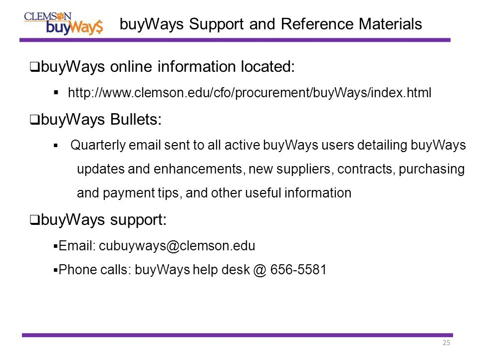 25  buyWays online information located:  http://www.clemson.edu/cfo/procurement/buyWays/index.html  buyWays Bullets:  Quarterly email sent to all active buyWays users detailing buyWays updates and enhancements, new suppliers, contracts, purchasing and payment tips, and other useful information  buyWays support:  Email: cubuyways@clemson.edu  Phone calls: buyWays help desk @ 656-5581 buyWays Support and Reference Materials