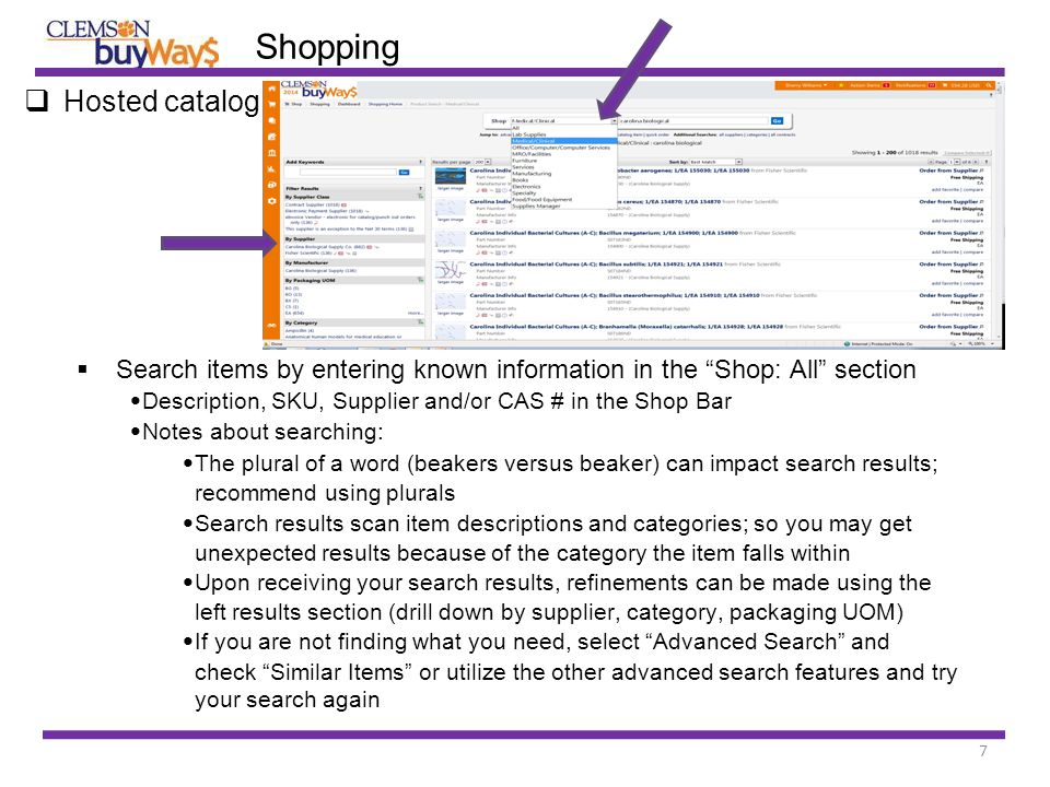 7  Hosted catalog  Search items by entering known information in the Shop: All section Description, SKU, Supplier and/or CAS # in the Shop Bar Notes about searching: The plural of a word (beakers versus beaker) can impact search results; recommend using plurals Search results scan item descriptions and categories; so you may get unexpected results because of the category the item falls within Upon receiving your search results, refinements can be made using the left results section (drill down by supplier, category, packaging UOM) If you are not finding what you need, select Advanced Search and check Similar Items or utilize the other advanced search features and try your search again Shopping