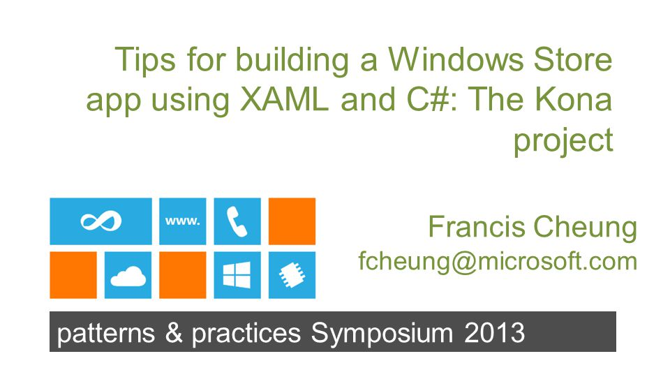 patterns & practices Symposium 2013 Tips for building a Windows Store app using XAML and C#: The Kona project Francis Cheung fcheung@microsoft.com