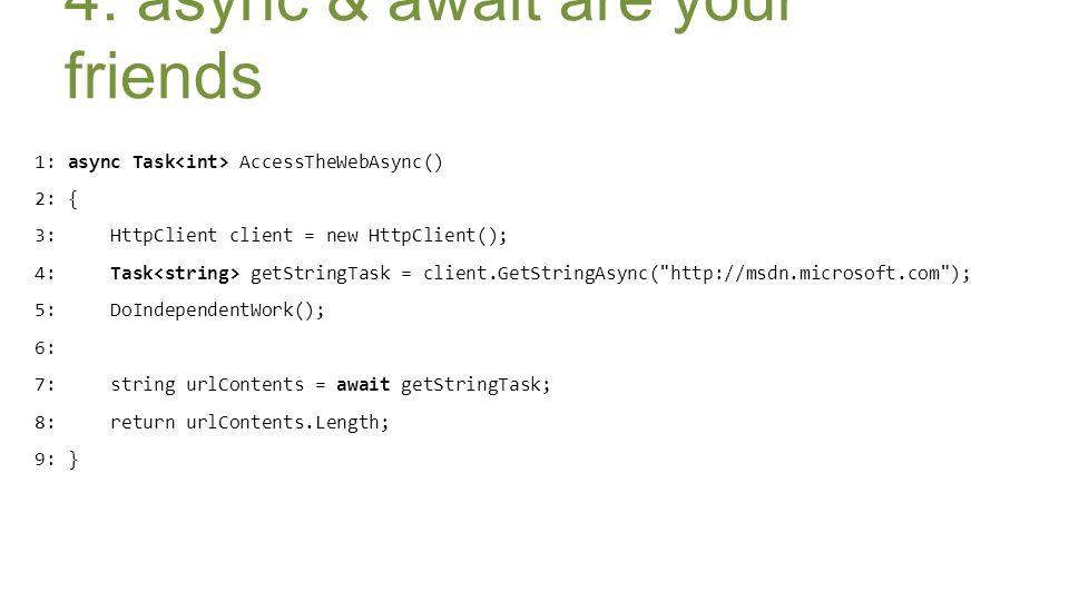 1: async Task AccessTheWebAsync() 2: { 3: HttpClient client = new HttpClient(); 4: Task getStringTask = client.GetStringAsync( http://msdn.microsoft.com ); 5: DoIndependentWork(); 6: 7: string urlContents = await getStringTask; 8: return urlContents.Length; 9: } 4.