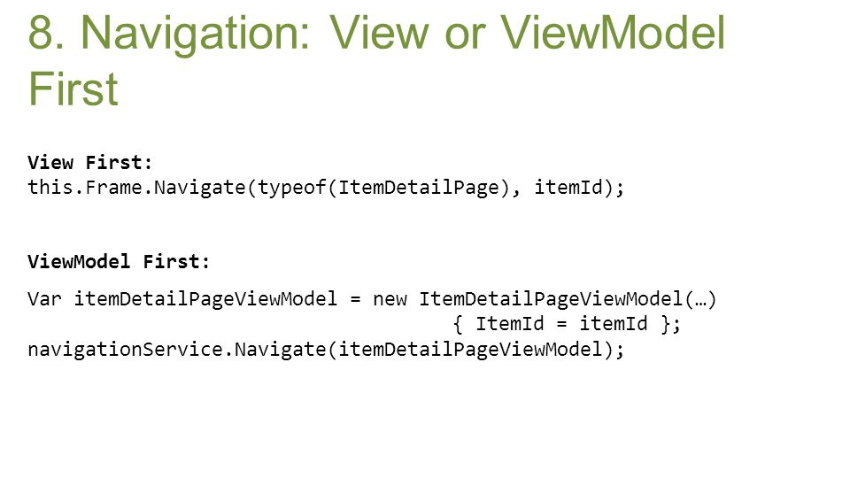 View First: this.Frame.Navigate(typeof(ItemDetailPage), itemId); ViewModel First: Var itemDetailPageViewModel = new ItemDetailPageViewModel(…) { ItemI
