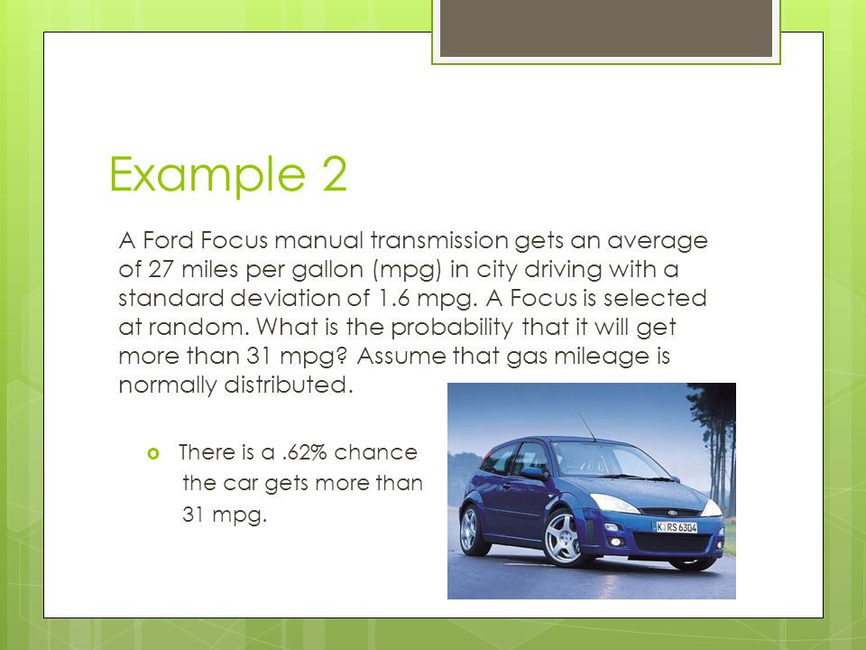 Example 2 A Ford Focus manual transmission gets an average of 27 miles per gallon (mpg) in city driving with a standard deviation of 1.6 mpg.