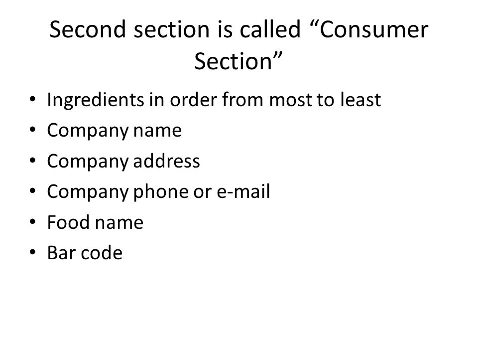Second section is called Consumer Section Ingredients in order from most to least Company name Company address Company phone or e-mail Food name Bar code