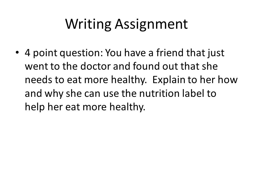 Writing Assignment 4 point question: You have a friend that just went to the doctor and found out that she needs to eat more healthy.
