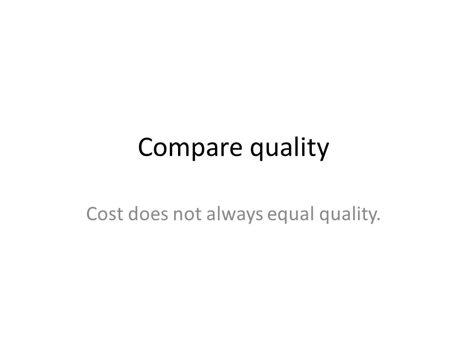 Compare quality Cost does not always equal quality.