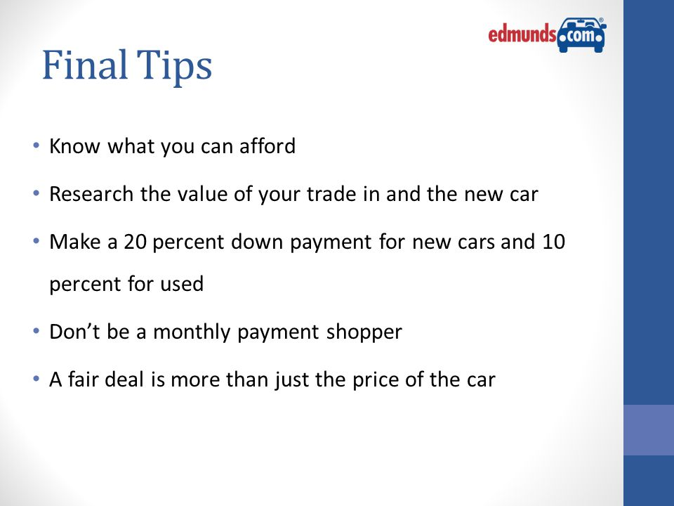 Final Tips Know what you can afford Research the value of your trade in and the new car Make a 20 percent down payment for new cars and 10 percent for used Don't be a monthly payment shopper A fair deal is more than just the price of the car