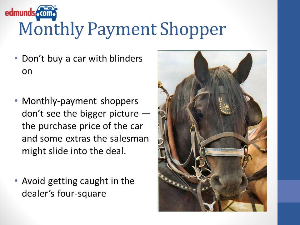 Monthly Payment Shopper Don't buy a car with blinders on Monthly-payment shoppers don't see the bigger picture — the purchase price of the car and some extras the salesman might slide into the deal.
