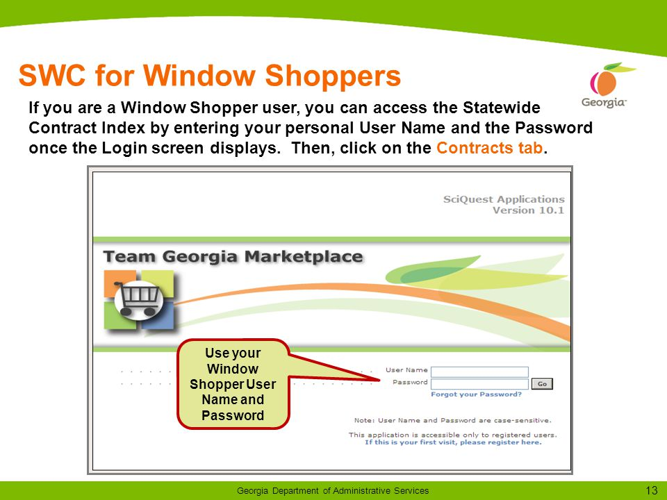 13 Georgia Department of Administrative Services SWC for Window Shoppers Use your Window Shopper User Name and Password If you are a Window Shopper user, you can access the Statewide Contract Index by entering your personal User Name and the Password once the Login screen displays.
