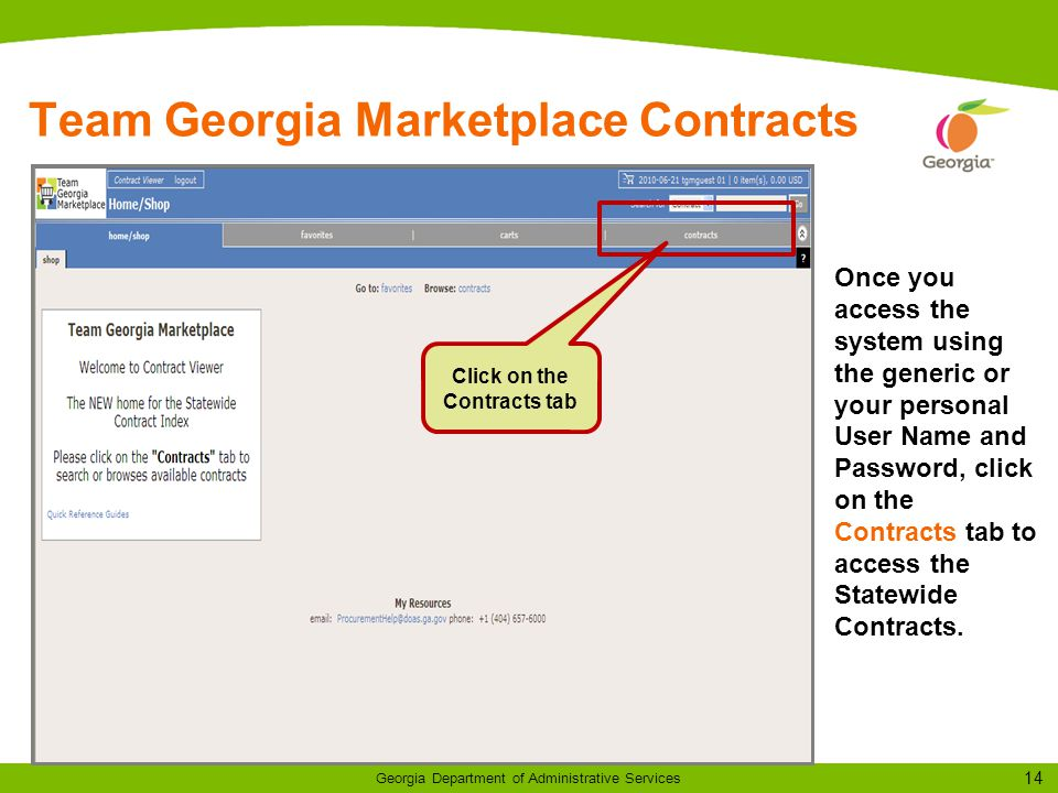 14 Georgia Department of Administrative Services Team Georgia Marketplace Contracts Once you access the system using the generic or your personal User Name and Password, click on the Contracts tab to access the Statewide Contracts.
