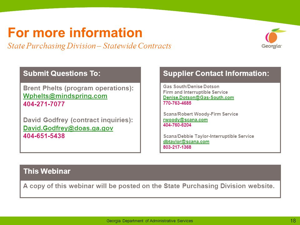 18 Georgia Department of Administrative Services For more information State Purchasing Division – Statewide Contracts Submit Questions To: Brent Phelts (program operations): David Godfrey (contract inquiries): Supplier Contact Information: Gas South/Denise Dotson Firm and Interruptible Service Scana/Robert Woody-Firm Service Scana/Debbie Taylor-Interruptible Service This Webinar A copy of this webinar will be posted on the State Purchasing Division website.