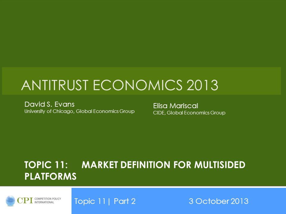 TOPIC 11:MARKET DEFINITION FOR MULTISIDED PLATFORMS Topic 11| Part 23 October 2013 ANTITRUST ECONOMICS 2013 David S. Evans University of Chicago, Glob